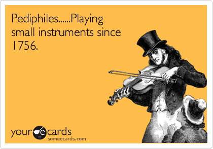 Pediphiles......Playing  small instruments since 1756.