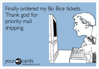 Finally ordered my Bo Bice tickets. Thank god for priority mail shipping.