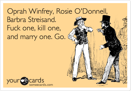 Oprah Winfrey, Rosie O'Donnell, Barbra Streisand.  Fuck one, kill one, and marry one. Go.