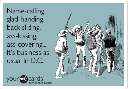 Name-calling, glad-handing, back-sliding, ass-kissing, ass-covering.... It's business as usual in D.C.