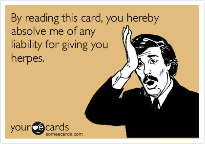 By reading this card, you hereby absolve me of any liability for giving you herpes.