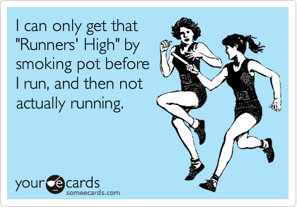 "I can only get that ""Runners' High"" by smoking pot before I run, and then not actually running."