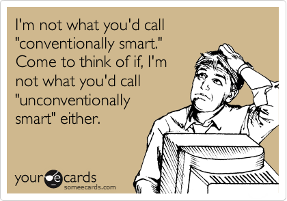 "I'm not what you'd call ""conventionally smart."" Come to think of if, I'm not what you'd call ""unconventionally smart"" either."