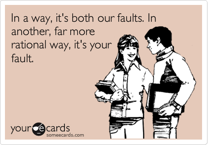 In a way, it's both our faults. In another, far more rational way, it's your fault.