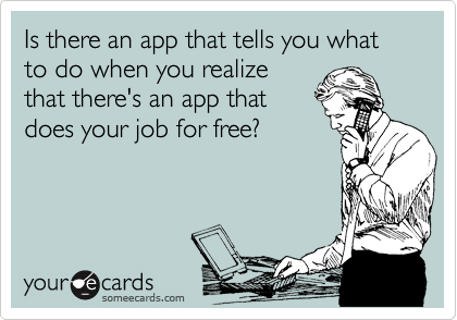 Is there an app that tells you what to do when you realize that there's an app that does your job for free?