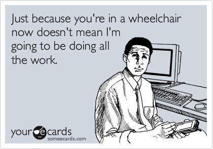 Just because you're in a wheelchair now doesn't mean I'm going to be doing all the work.