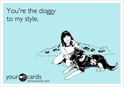 You're the doggy   to my style.