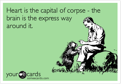 Heart is the capital of corpse - the brain is the express way around it.