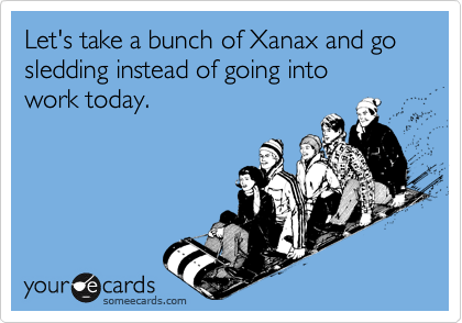 Let's take a bunch of Xanax and go sledding instead of going into  work today.