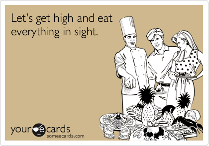 Let's get high and eat everything in sight.