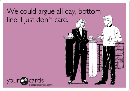 We could argue all day, bottom line, I just don't care.