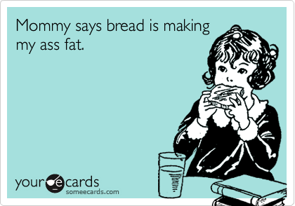 Mommy says bread is making my ass fat.