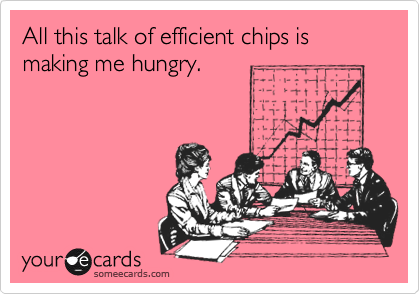 All this talk of efficient chips is making me hungry.