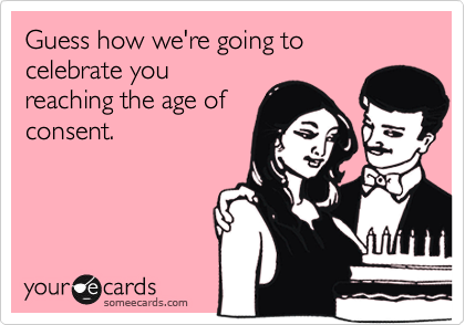 Guess how we're going to celebrate you reaching the age of consent.