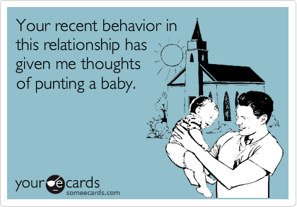 Your recent behavior in this relationship has given me thoughts of punting a baby.