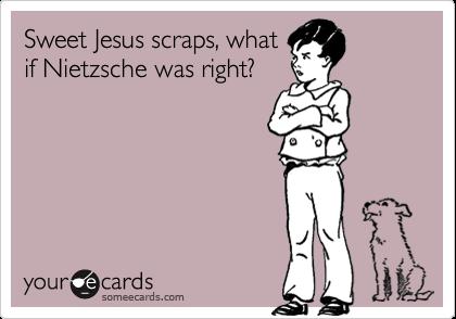 Sweet Jesus scraps, what if Nietzsche was right?
