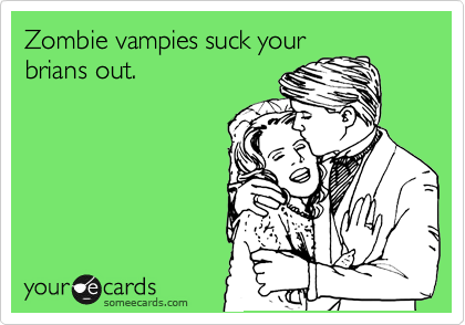 Zombie vampies suck your brians out.