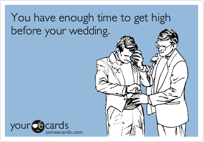 You have enough time to get high before your wedding.