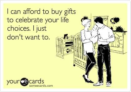 I can afford to buy gifts to celebrate your life choices. I just  don't want to.