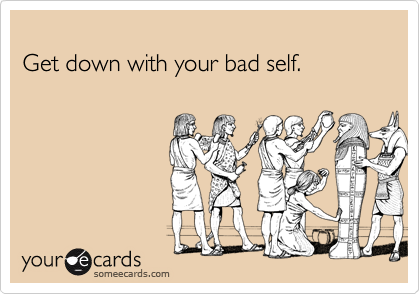 Get down with your bad self.