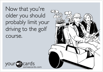 Now that you're older you should probably limit your driving to the golf course.