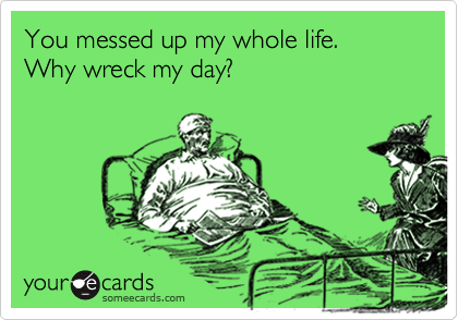 You messed up my whole life.  Why wreck my day?