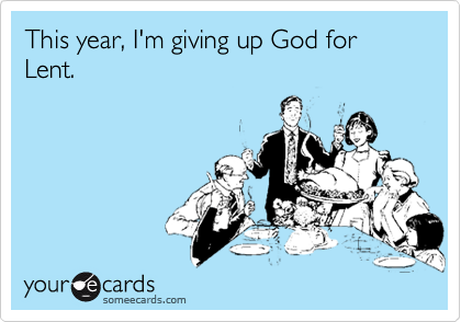 This year, I'm giving up God for Lent.