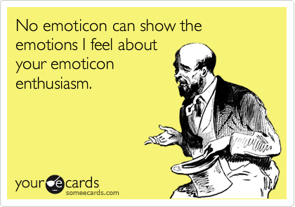 No emoticon can show the emotions I feel about your emoticon enthusiasm.