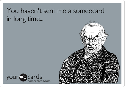 You haven't sent me a someecard in long time...