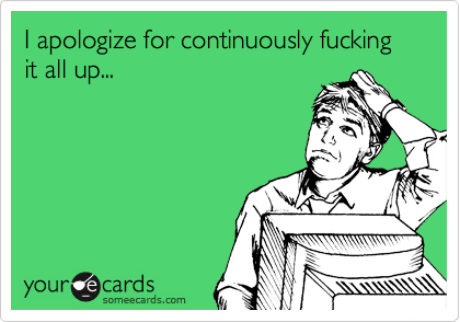 I apologize for continuously fucking it all up...