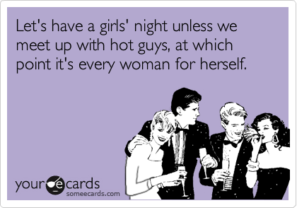 Let's have a girls' night unless we meet up with hot guys, at which point it's every woman for herself.