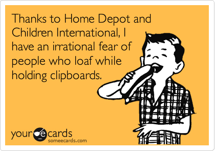 Thanks to Home Depot and Children International, I have an irrational fear of people who loaf while holding clipboards.