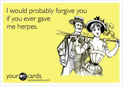 I would probably forgive you  if you ever gave  me herpes.