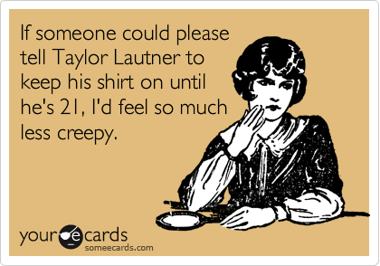 If someone could please tell Taylor Lautner to keep his shirt on until he's 21, I'd feel so much less creepy.