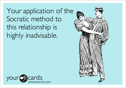 Your application of the Socratic method to this relationship is highly inadvisable.