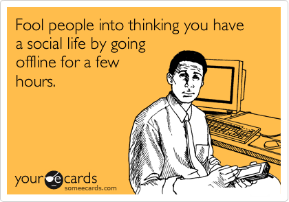 Fool people into thinking you have a social life by going offline for a few hours.