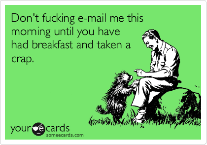 Don't fucking e-mail me this morning until you have had breakfast and taken a crap.