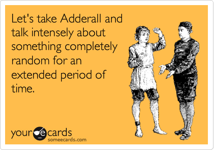Let's take Adderall and talk intensely about something completely random for an extended period of time.