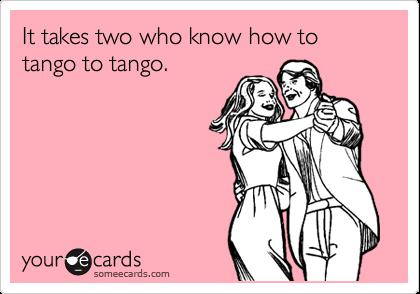 It takes two who know how to tango to tango.