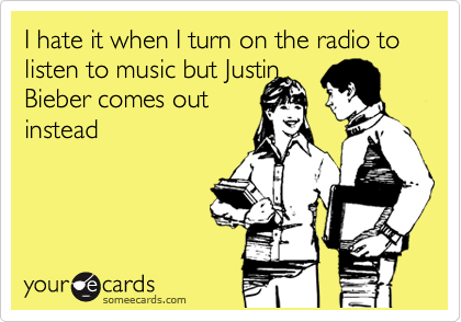 I hate it when I turn on the radio to listen to music but Justin Bieber comes out instead