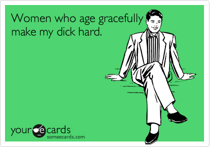 Women who age gracefully make my dick hard.