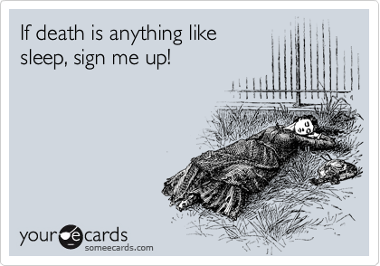 If death is anything like sleep, sign me up!