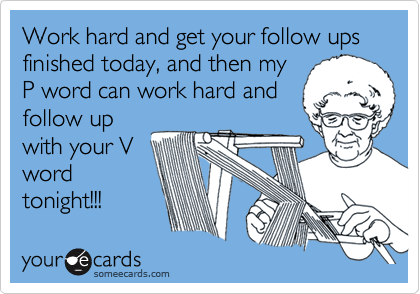 Work hard and get your follow ups finished today, and then my P word can work hard and follow up with your V word tonight!!!