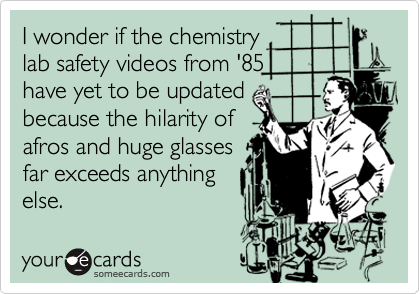 I wonder if the chemistry lab safety videos from '85 have yet to be updated because the hilarity of afros and huge glasses far exceeds anything else.