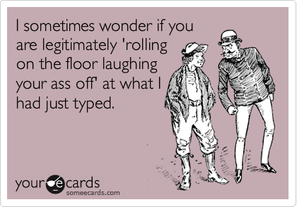 I sometimes wonder if you are legitimately 'rolling on the floor laughing your ass off' at what I had just typed.