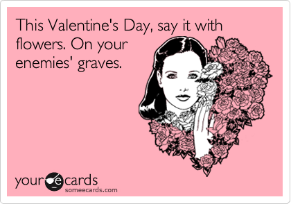 This Valentine's Day, say it with flowers. On your enemies' graves.