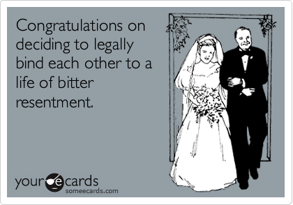 Congratulations on deciding to legally bind each other to a life of bitter  resentment.