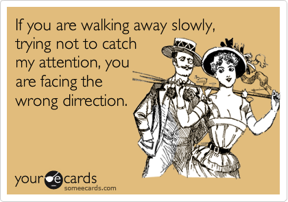If you are walking away slowly, trying not to catch my attention, you are facing the wrong dirrection.