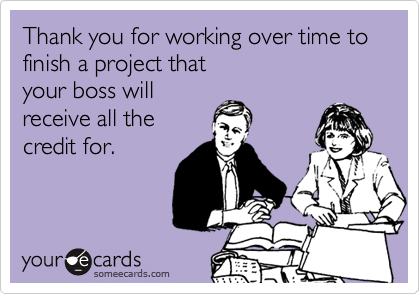 Thank you for working over time to finish a project that your boss will receive all the credit for.