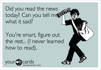 Did you read the news today? Can you tell me what it said?   You're smart, figure out the rest... %28I never learned how to read%29.